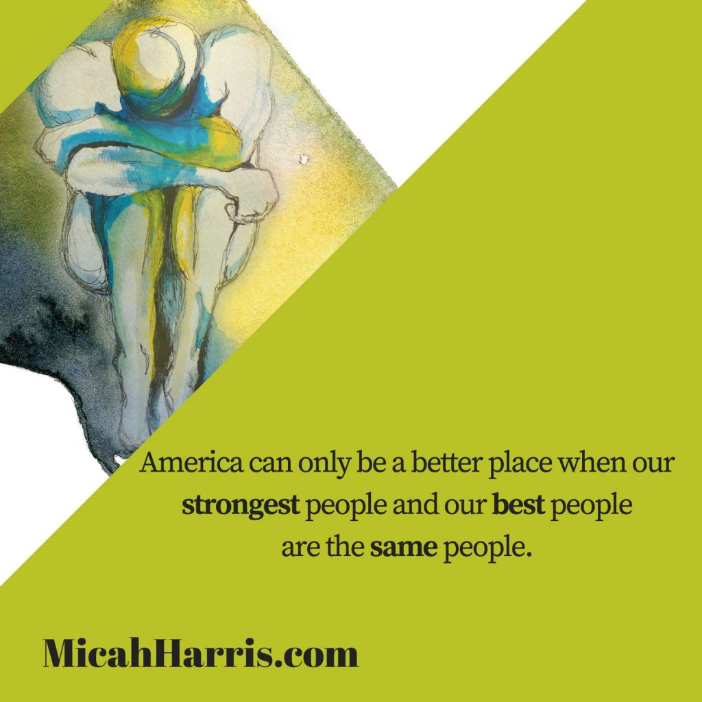 MicahHarris.com American can only be a better place when our strongest people and our best people are the same people.