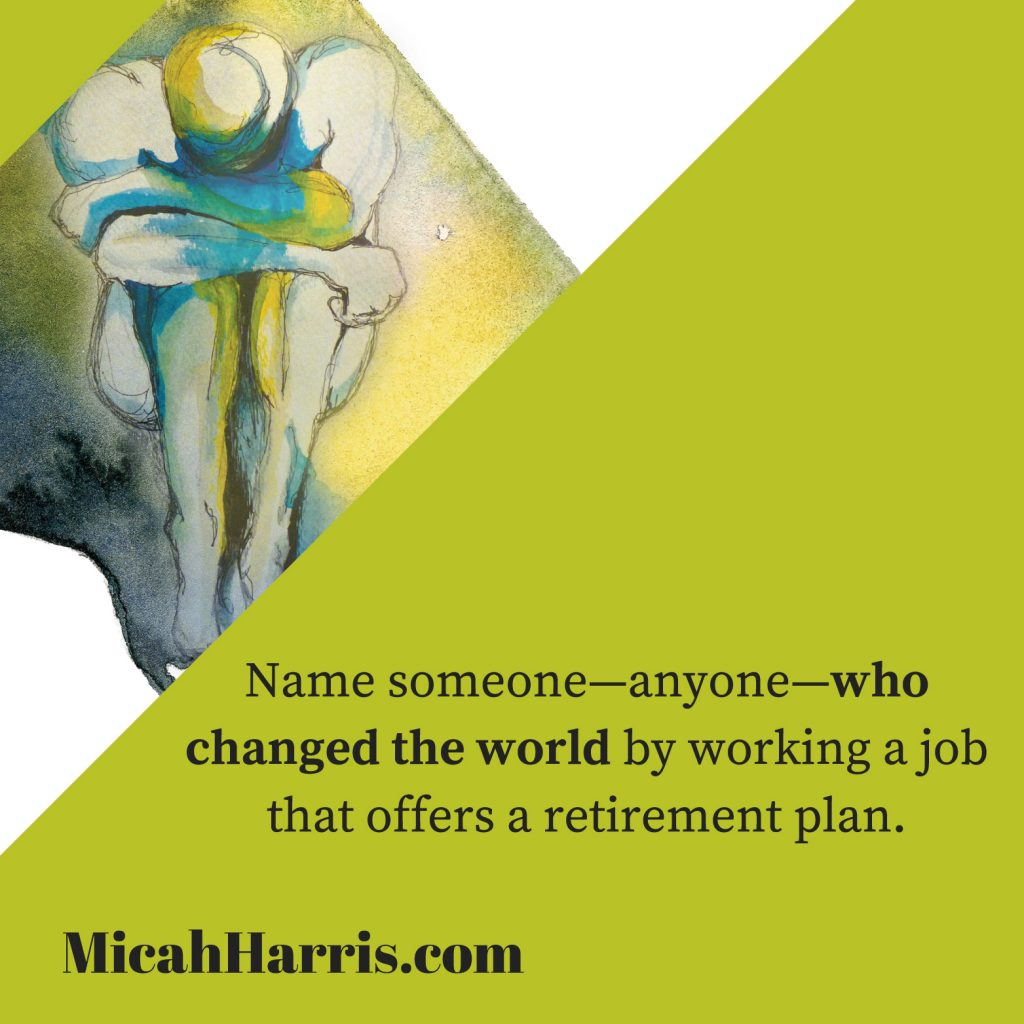 MicahHarris.com Name someone-anyone- who changed the world by working a job that offers a retirement plan.