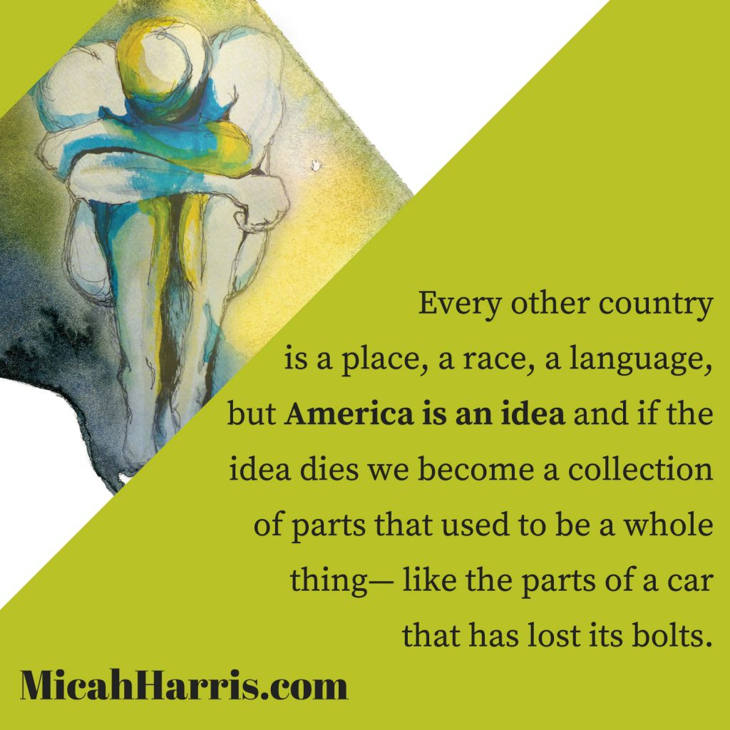 MicahHarris.com America is an idea and if the idea dies we become a collection of parts