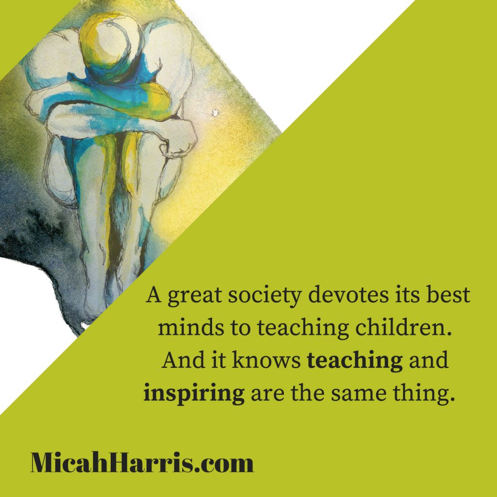 MicahHarris.com A great society devotes its best minds to teaching children.