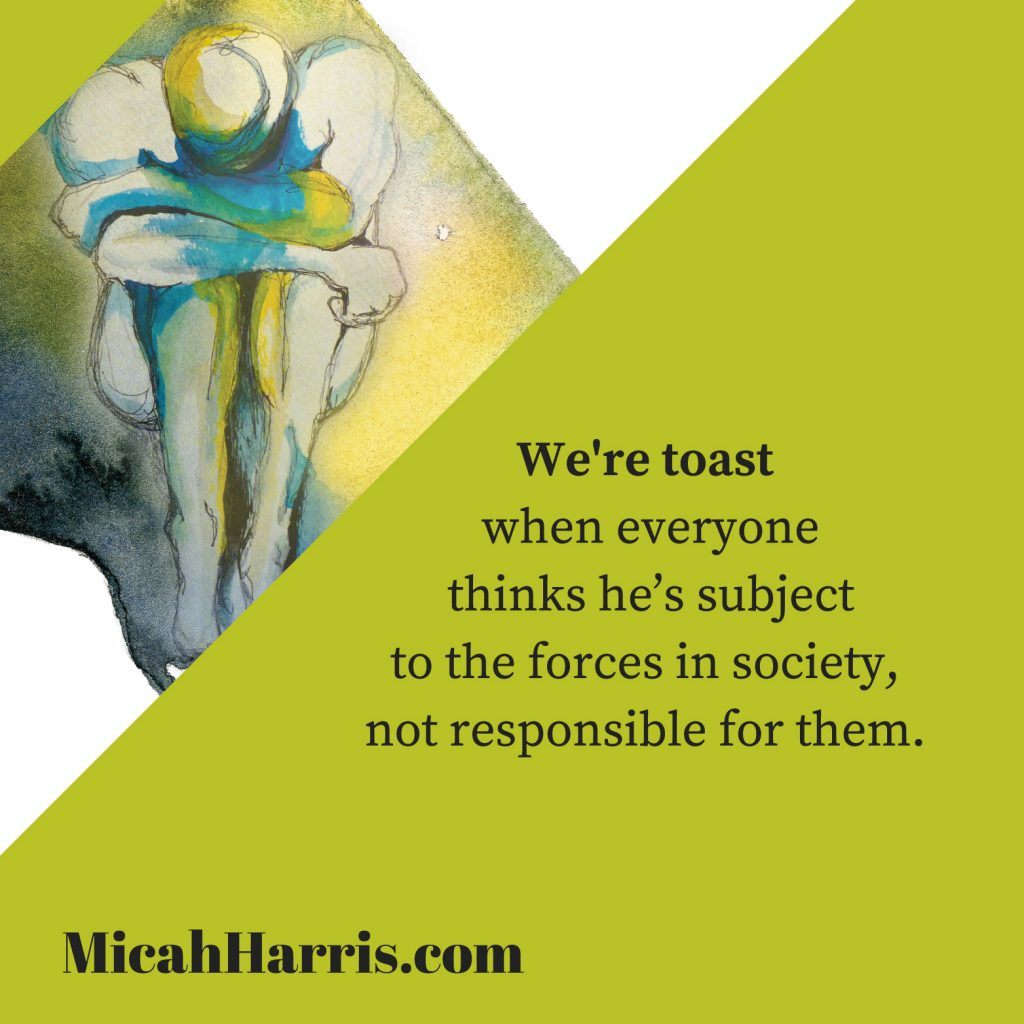 MicahHarris.com We're toast when everyone thinks he's subject to the forces in society, not responsible for them.